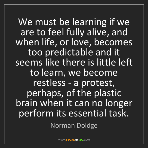 Norman Doidge: We must be learning if we are to feel fully alive, and...