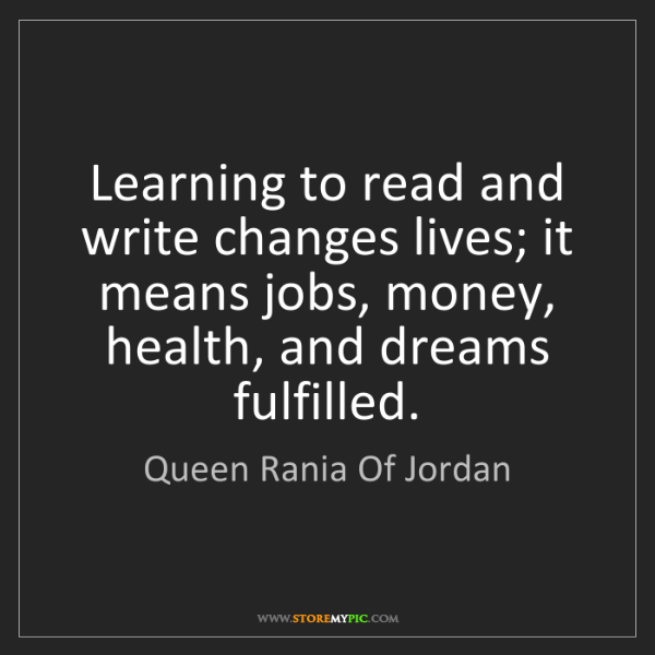 Queen Rania Of Jordan: Learning to read and write changes lives; it means jobs,...