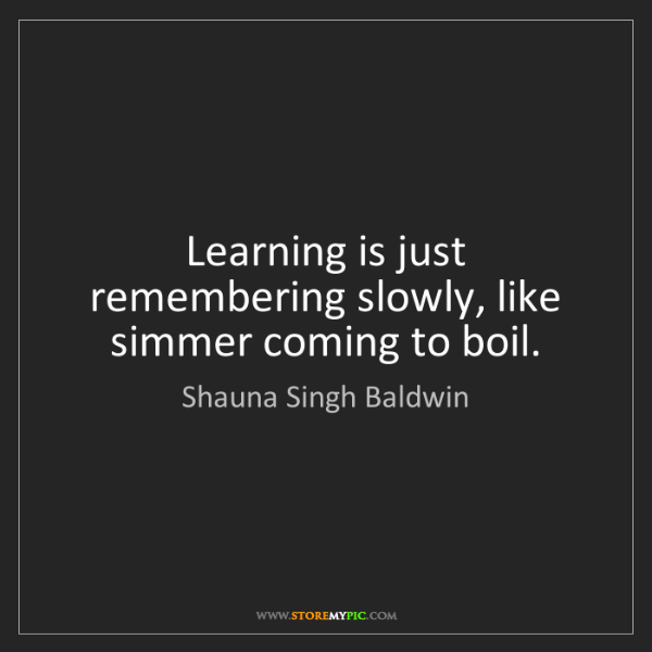 Shauna Singh Baldwin: Learning is just remembering slowly, like simmer coming...
