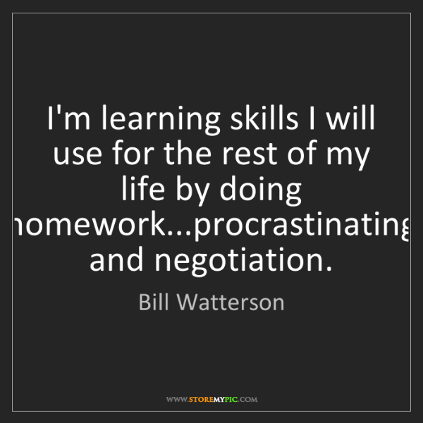 Bill Watterson: I'm learning skills I will use for the rest of my life...