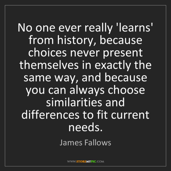 James Fallows: No one ever really 'learns' from history, because choices...