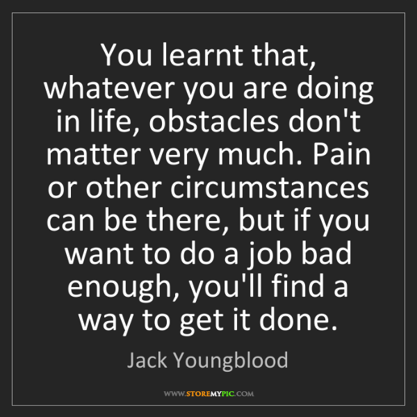 Jack Youngblood: You learnt that, whatever you are doing in life, obstacles...