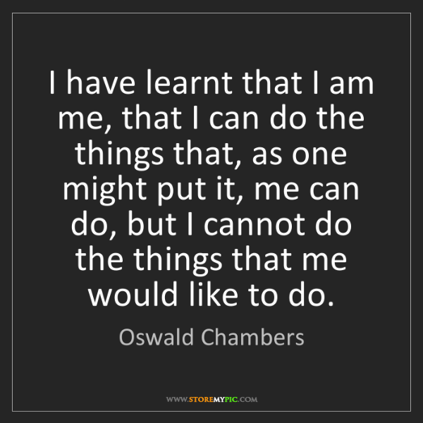 Oswald Chambers: I have learnt that I am me, that I can do the things...