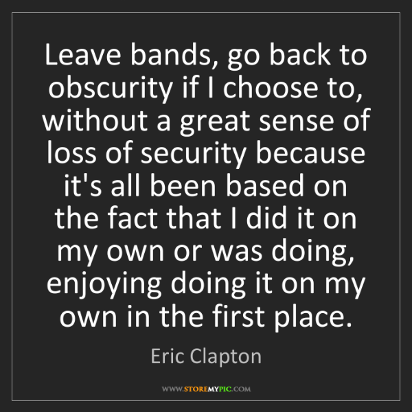 Eric Clapton: Leave bands, go back to obscurity if I choose to, without...