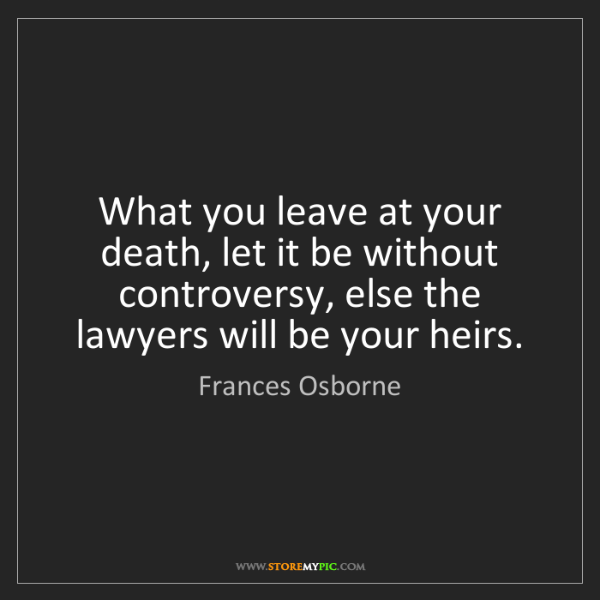 Frances Osborne: What you leave at your death, let it be without controversy,...