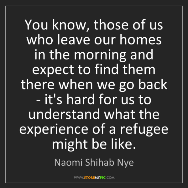 Naomi Shihab Nye: You know, those of us who leave our homes in the morning...
