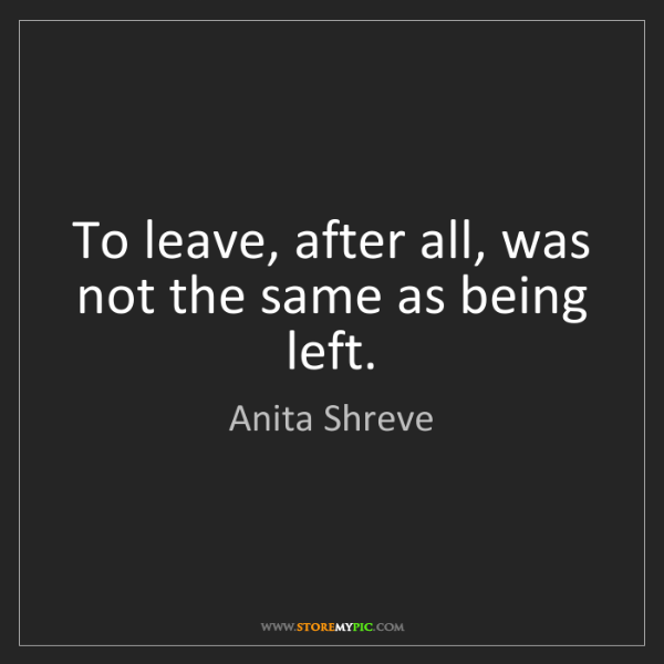 Anita Shreve: To leave, after all, was not the same as being left.