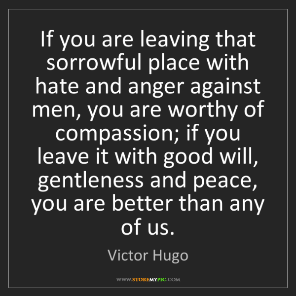 Victor Hugo: If you are leaving that sorrowful place with hate and...
