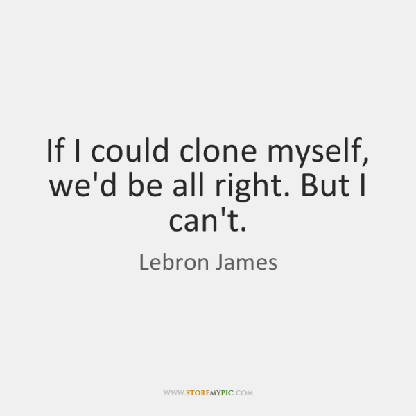 If I could clone myself, we'd be all right. But I can't.