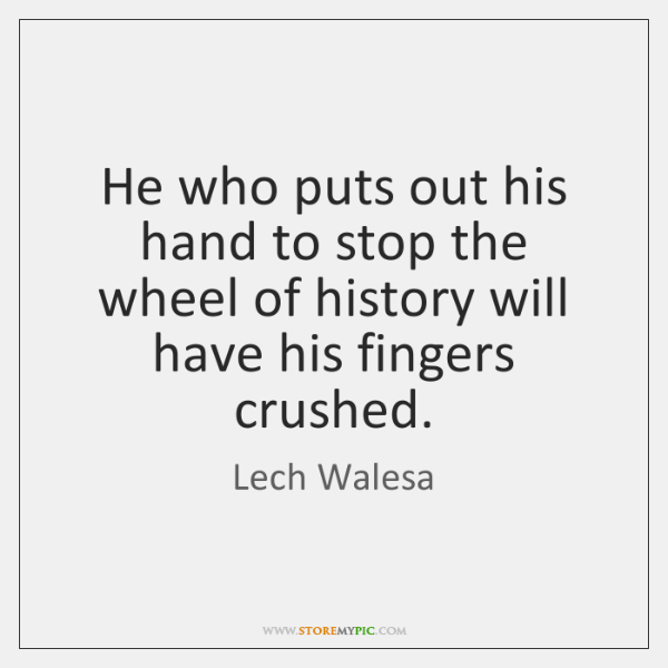 He who puts out his hand to stop the wheel of history ...