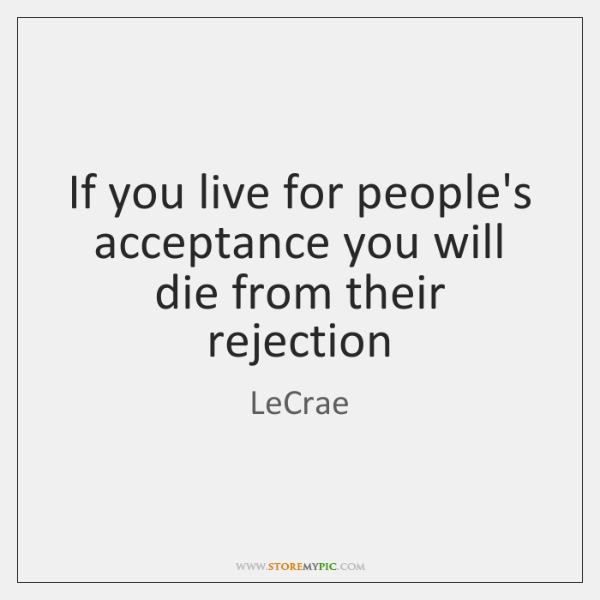 If you live for people's acceptance you will die from their rejection