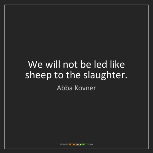 Abba Kovner: We will not be led like sheep to the slaughter.