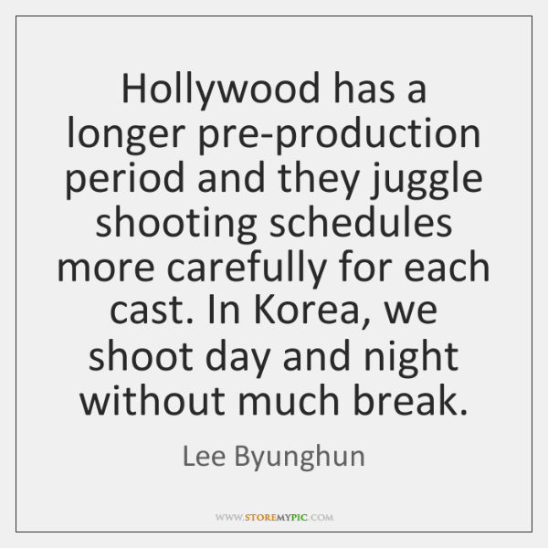 Hollywood has a longer pre-production period and they juggle shooting schedules more ...