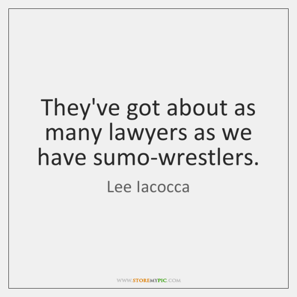 They've got about as many lawyers as we have sumo-wrestlers.