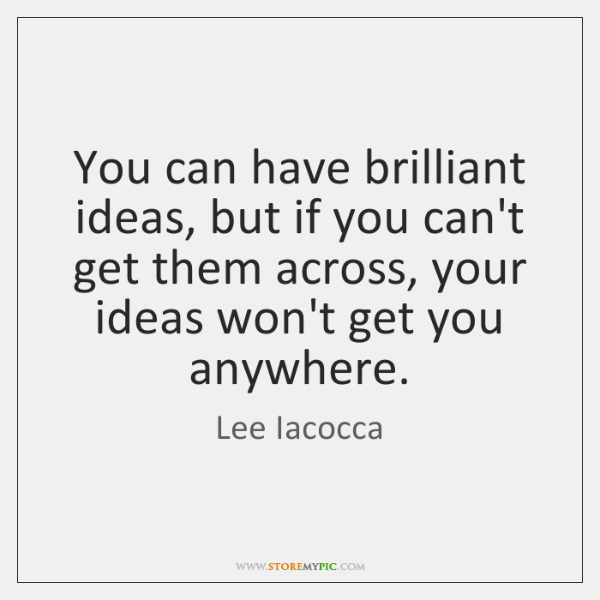 You can have brilliant ideas, but if you can't get them across, ...