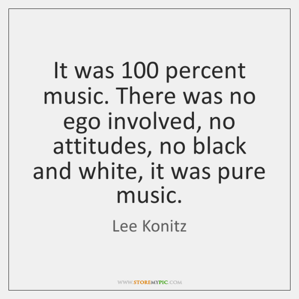 It was 100 percent music. There was no ego involved, no attitudes, no ...