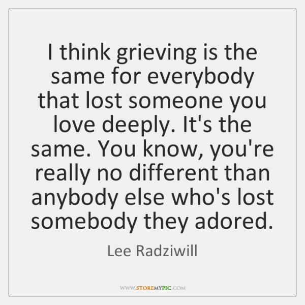 I think grieving is the same for everybody that lost someone you ...