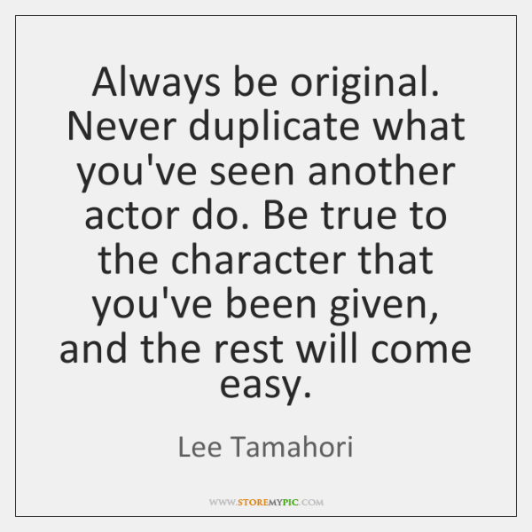 Always be original. Never duplicate what you've seen another actor do. Be ...