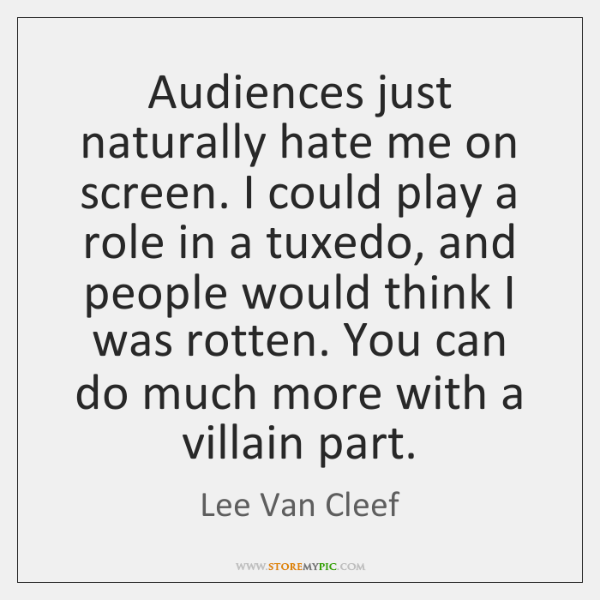 Audiences just naturally hate me on screen. I could play a role ...