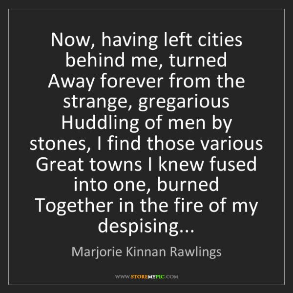 Marjorie Kinnan Rawlings: Now, having left cities behind me, turned  Away forever...