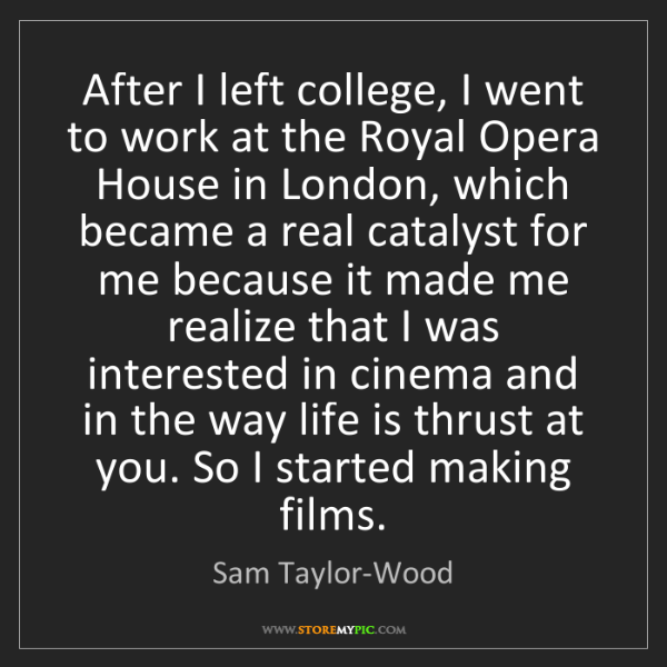 Sam Taylor-Wood: After I left college, I went to work at the Royal Opera...