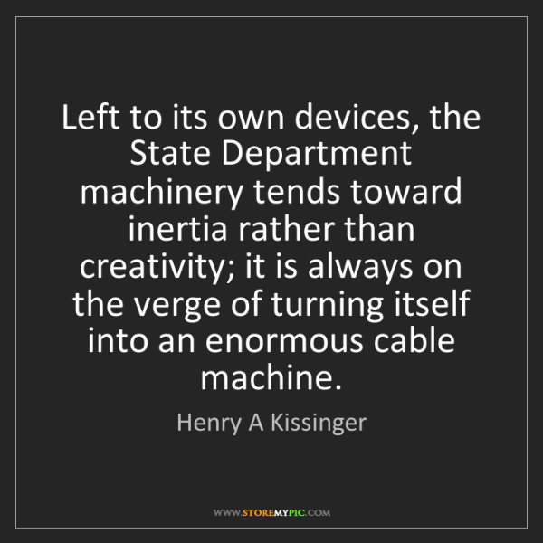 Henry A Kissinger: Left to its own devices, the State Department machinery...