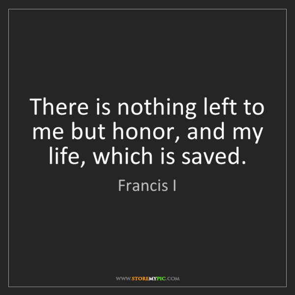 Francis I: There is nothing left to me but honor, and my life, which...