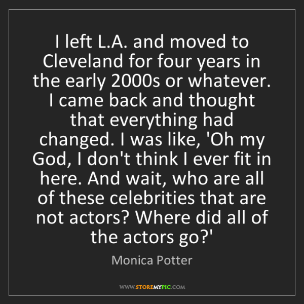 Monica Potter: I left L.A. and moved to Cleveland for four years in...