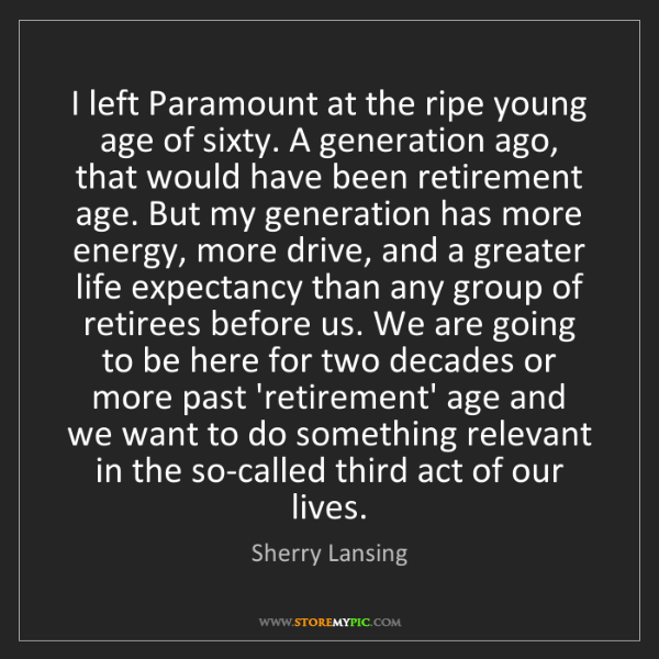 Sherry Lansing: I left Paramount at the ripe young age of sixty. A generation...