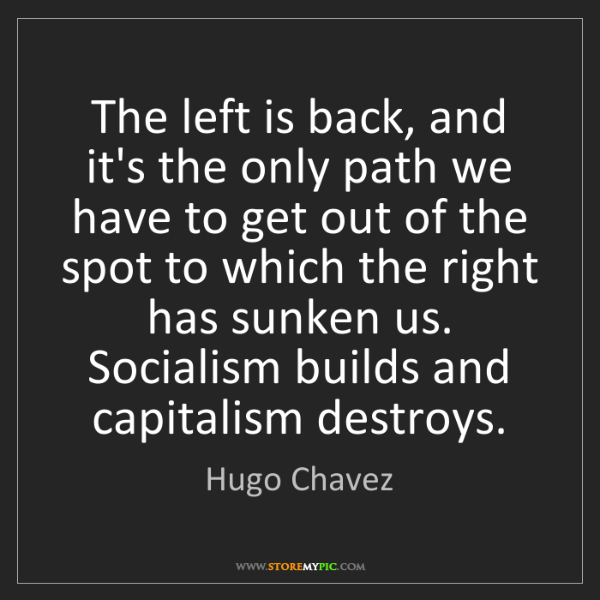 Hugo Chavez: The left is back, and it's the only path we have to get...