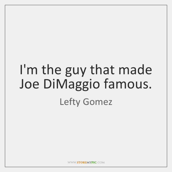 I'm the guy that made Joe DiMaggio famous.