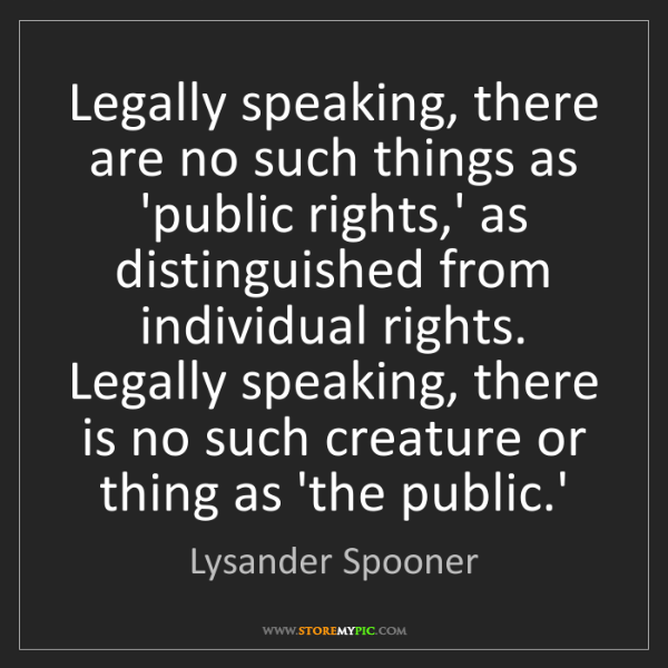 Lysander Spooner: Legally speaking, there are no such things as 'public...