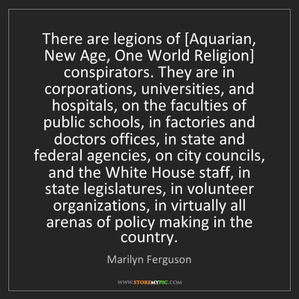 Marilyn Ferguson: There are legions of [Aquarian, New Age, One World Religion]...