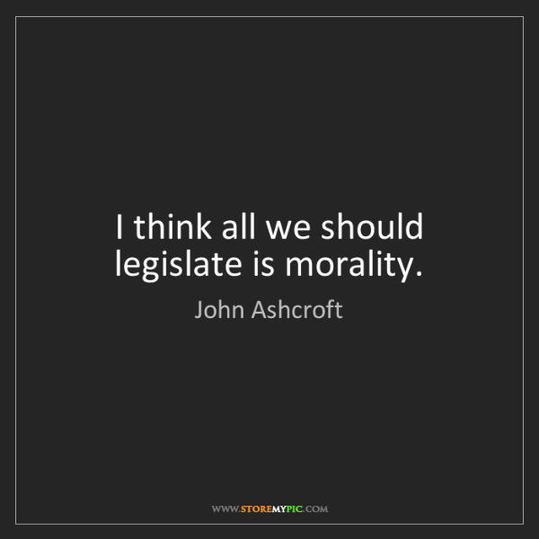 John Ashcroft: I think all we should legislate is morality.