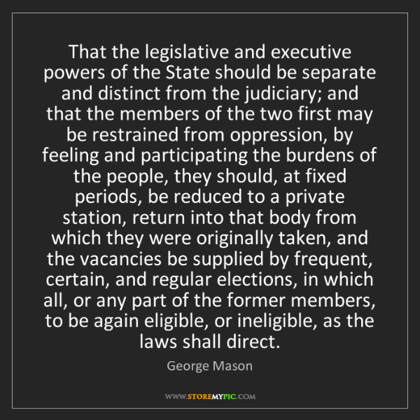 George Mason: That the legislative and executive powers of the State...