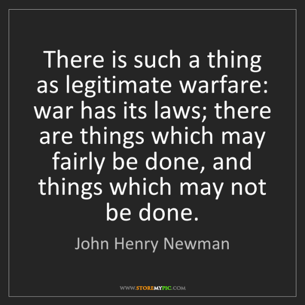 John Henry Newman: There is such a thing as legitimate warfare: war has...