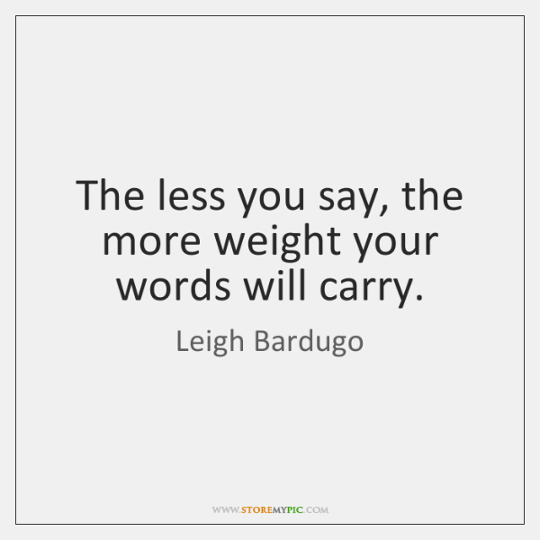 The less you say, the more weight your words will carry.