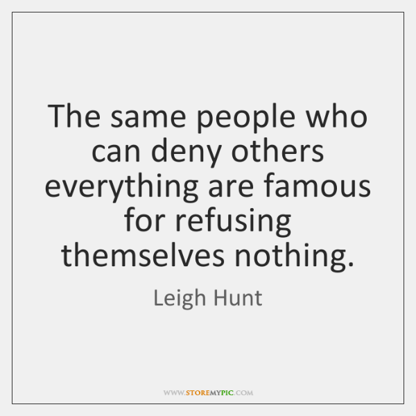 The same people who can deny others everything are famous for refusing ...