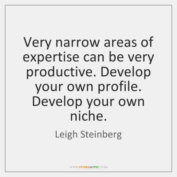 Very narrow areas of expertise can be very productive. Develop your own ...