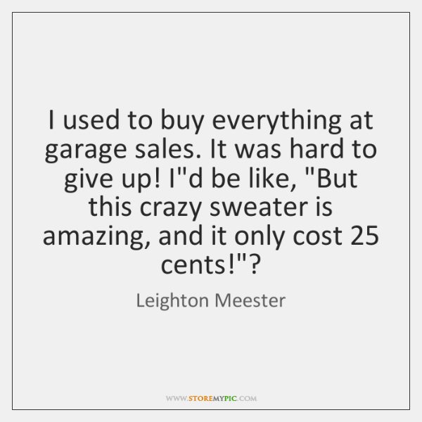 I used to buy everything at garage sales. It was hard to ...