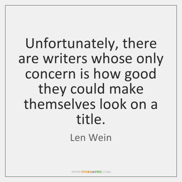Unfortunately, there are writers whose only concern is how good they could ...