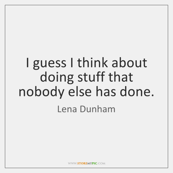 I guess I think about doing stuff that nobody else has done.