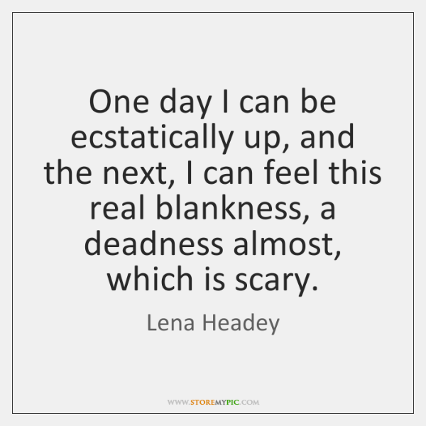 One day I can be ecstatically up, and the next, I can ...