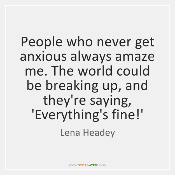 People who never get anxious always amaze me. The world could be ...