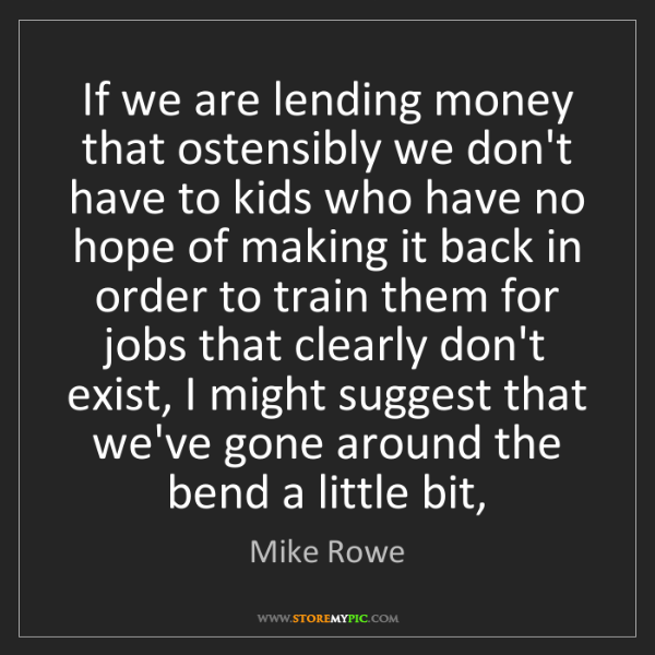 Mike Rowe: If we are lending money that ostensibly we don't have...