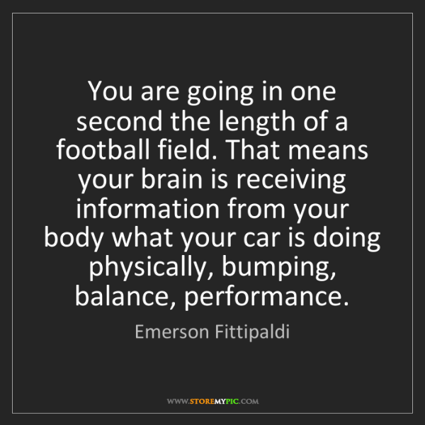 Emerson Fittipaldi: You are going in one second the length of a football...