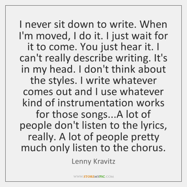 I never sit down to write. When I'm moved, I do it. ...