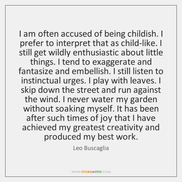 I am often accused of being childish. I prefer to interpret that ...