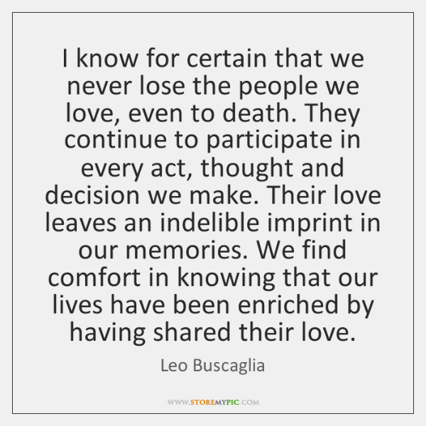 I know for certain that we never lose the people we love, ...