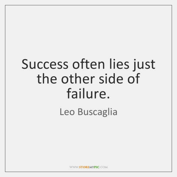 Success often lies just the other side of failure.